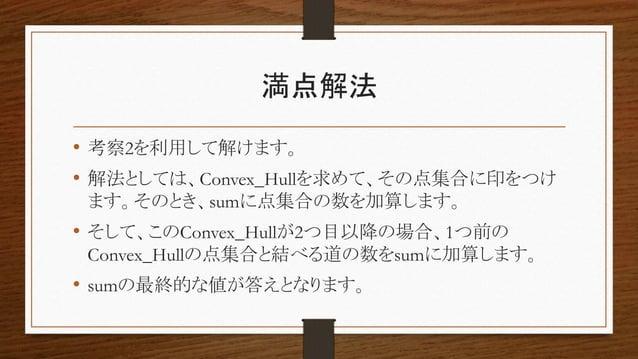満点解法 • 考察2を利用して解けます。 • 解法としては、Convex_Hullを求めて、その点集合に印をつけ ます。そのとき、sumに点集合の数を加算します。 • そして、このConvex_Hullが2つ目以降の場合、1つ前の Convex...
