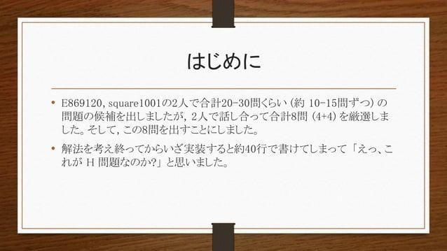 はじめに • E869120, square1001の2人で合計20-30問くらい (約 10-15問ずつ) の 問題の候補を出しましたが, 2人で話し合って合計8問 (4+4) を厳選しま した。そして, この8問を出すことにしました。 • ...