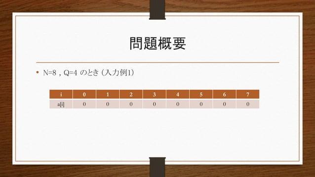 問題概要 • N=8 , Q=4 のとき (入力例1) i 0 1 2 3 4 5 6 7 a[i] 0 0 0 0 0 0 0 0
