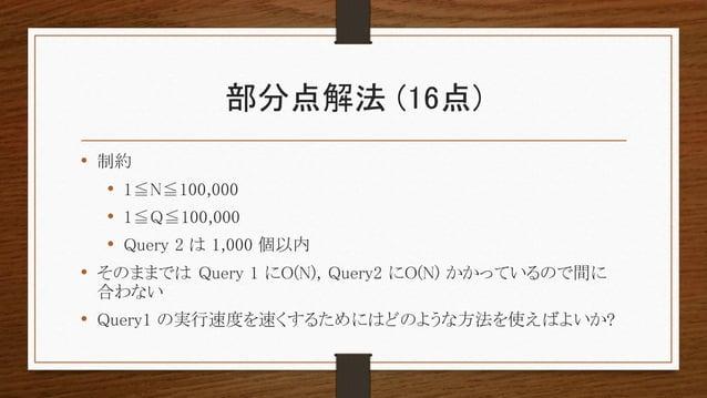 部分点解法 (16点) • 制約 • 1≦N≦100,000 • 1≦Q≦100,000 • Query 2 は 1,000 個以内 • そのままでは Query 1 にO(N), Query2 にO(N) かかっているので間に 合わない • ...