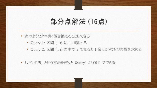 部分点解法 (16点) • 次のようなクエリに置き換えることもできる • Query 1: 区間 [l, r) に 1 加算する • Query 2: 区間 [l, r) の中で 2 で割ると 1 余るようなものの数を求める • 「いもす法」 ...