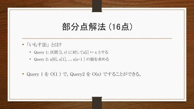 部分点解法 (16点) • 「いもす法」 とは? • Query 1: 区間 [l, r) に対してa[i] += x とする • Query 2: a[0], a[1], ... a[n-1 ] の値を求める • Query 1 を O(1 ...