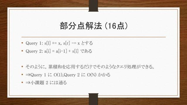 部分点解法 (16点) • Query 1: s[l] += x, s[r] -= x とする • Query 2: a[i] = a[i-1] + s[i] である • そのように, 累積和を応用するだけでそのようなクエリ処理ができる。 • ...
