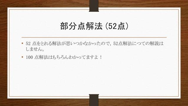部分点解法 (52点) • 52 点をとれる解法が思いつかなかったので, 52点解法につての解説は しません。 • 100 点解法はもちろんわかってますよ !
