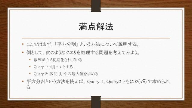 満点解法 • ここではまず, 「平方分割」 という方法について説明する。 • 例として, 次のようなクエリを処理する問題を考えてみよう。 • 数列が 0で初期化されている • Query 1: a[i] = x とする • Query 2: 区...