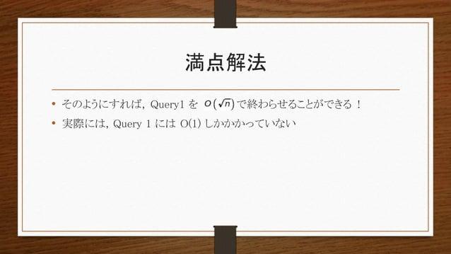 満点解法 • そのようにすれば, Query1 を で終わらせることができる ! • 実際には, Query 1 には O(1) しかかかっていない