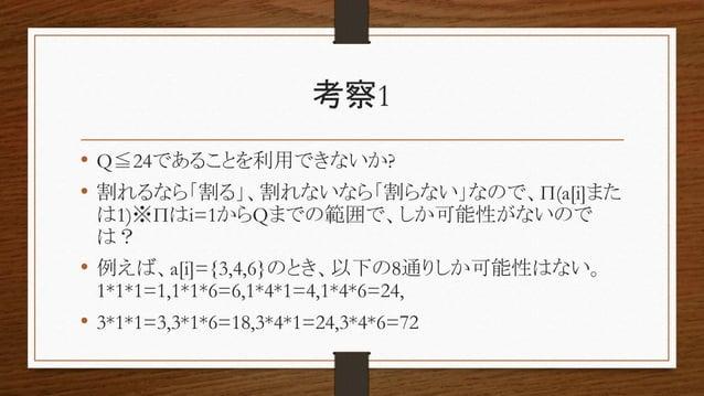考察1 • Q≦24であることを利用できないか? • 割れるなら「割る」、割れないなら「割らない」なので、Π(a[i]また は1)※Πはi=1からQまでの範囲で、しか可能性がないので は? • 例えば、a[i]={3,4,6}のとき、以下の8通...