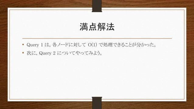 満点解法 • Query 1 は, 各ノードに対して O(1) で処理できることが分かった。 • 次に, Query 2 についてやってみよう。