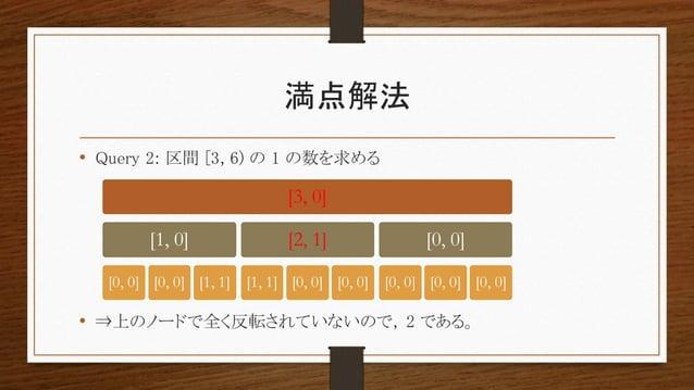 満点解法 • Query 2: 区間 [3, 6) の 1 の数を求める • ⇒上のノードで全く反転されていないので, 2 である。 [3, 0] [1, 0] [0, 0] [0, 0] [1, 1] [2, 1] [1, 1] [0, 0]...