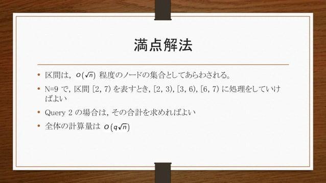 満点解法 • 区間は, 程度のノードの集合としてあらわされる。 • N=9 で, 区間 [2, 7) を表すとき, [2, 3), [3, 6), [6, 7) に処理をしていけ ばよい • Query 2 の場合は, その合計を求めればよい ...