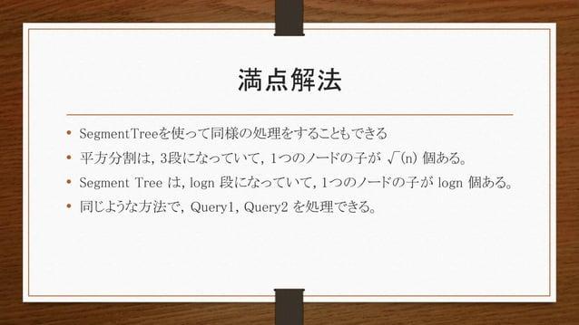満点解法 • SegmentTreeを使って同様の処理をすることもできる • 平方分割は, 3段になっていて, 1つのノードの子が √(n) 個ある。 • Segment Tree は, logn 段になっていて, 1つのノードの子が logn...