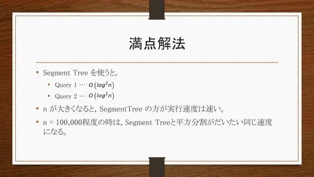 満点解法 • Segment Tree を使うと, • Query 1 … • Query 2 … • n が大きくなると, SegmentTree の方が実行速度は速い。 • n = 100,000程度の時は, Segment Treeと平方...