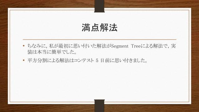 満点解法 • ちなみに, 私が最初に思い付いた解法がSegment Treeによる解法で, 実 装は本当に簡単でした。 • 平方分割による解法はコンテスト 5 日前に思い付きました。
