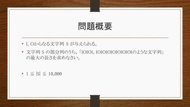 問題概要 • I, Oからなる文字列 S が与えられる。 • 文字列 S の部分列のうち, 「IOIOI, IOIOIOIOIOIOIOIのような文字列」 の最大の長さを求めなさい。 • 1 ≦ |S| ≦ 10,000