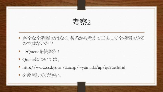 考察2 • 完全な全列挙ではなく、後ろから考えて工夫して全探索できる のではないか? • ⇒Queueを使おう! • Queueについては、 • http://www.cc.kyoto-su.ac.jp/~yamada/ap/queue.htm...