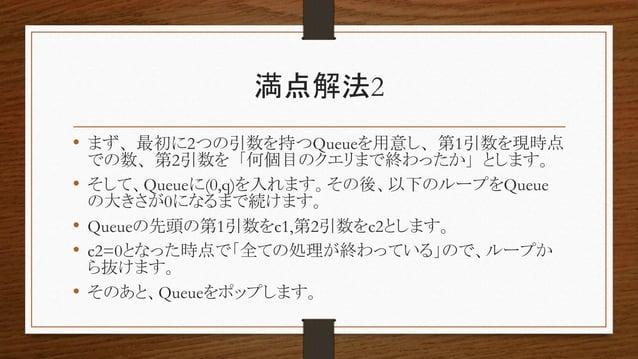 満点解法2 • まず、最初に2つの引数を持つQueueを用意し、第1引数を現時点 での数、第2引数を「何個目のクエリまで終わったか」とします。 • そして、Queueに(0,q)を入れます。その後、以下のループをQueue の大きさが0になるま...