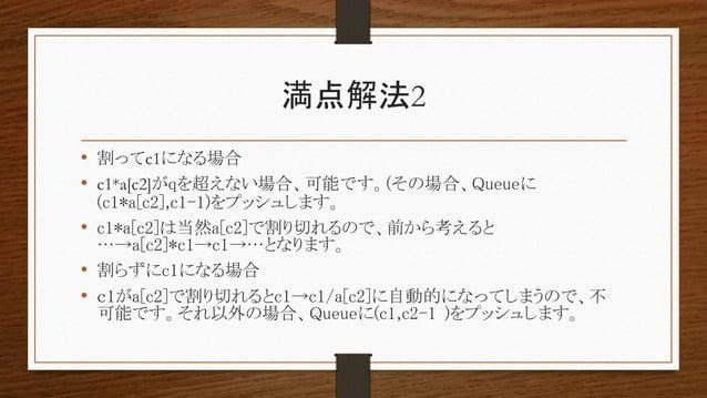 満点解法2 • 割ってc1になる場合 • c1*a[c2]がqを超えない場合、可能です。(その場合、Queueに (c1*a[c2],c1-1)をプッシュします。 • c1*a[c2]は当然a[c2]で割り切れるので、前から考えると …→a[c...