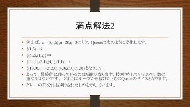 満点解法2 • 例えば、a={3,4,6},n=20,q=3のとき、Queueは次のように変化します。 • {(1,3)}⇒ • {(6,2),(1,2)}⇒ • {(24,1),(6,1),(4,1),(1,1)}⇒ • {(18,0),(6...