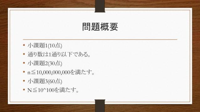 問題概要 • 小課題1(10点) • 通り数は1通り以下である。 • 小課題2(30点) • n≦10,000,000,000を満たす。 • 小課題3(60点) • N≦10^100を満たす。