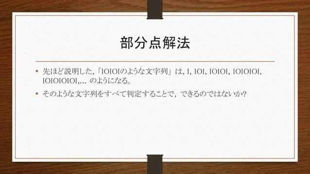 部分点解法 • 先ほど説明した, 「IOIOIのような文字列」 は, I, IOI, IOIOI, IOIOIOI, IOIOIOIOI,... のようになる。 • そのような文字列をすべて判定することで, できるのではないか?