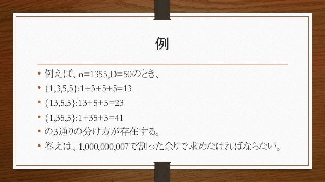 例 • 例えば、n=1355,D=50のとき、 • {1,3,5,5}:1+3+5+5=13 • {13,5,5}:13+5+5=23 • {1,35,5}:1+35+5=41 • の3通りの分け方が存在する。 • 答えは、1,000,000,...