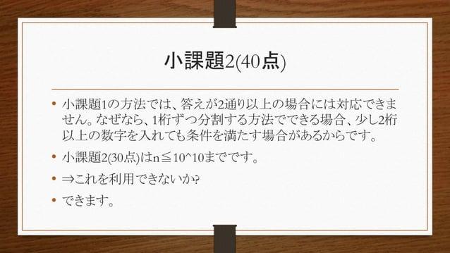小課題2(40点) • 小課題1の方法では、答えが2通り以上の場合には対応できま せん。なぜなら、1桁ずつ分割する方法でできる場合、少し2桁 以上の数字を入れても条件を満たす場合があるからです。 • 小課題2(30点)はn≦10^10までです。...