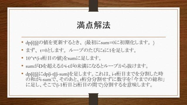 満点解法 • dp[i][j]の値を更新するとき、(最初にsum=0に初期化します。) • まず、t=0とします。ループのたびにtに1を足します。 • 10^t*(i-t桁目の値)をsumに足します。 • sumがDを超えるかi-tが0未満にな...