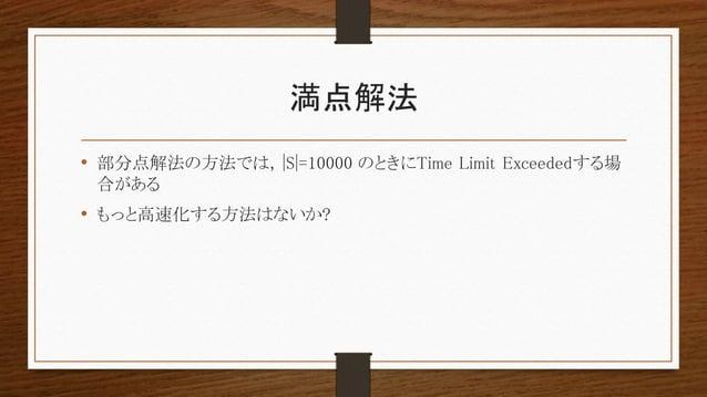 満点解法 • 部分点解法の方法では, |S|=10000 のときにTime Limit Exceededする場 合がある • もっと高速化する方法はないか?