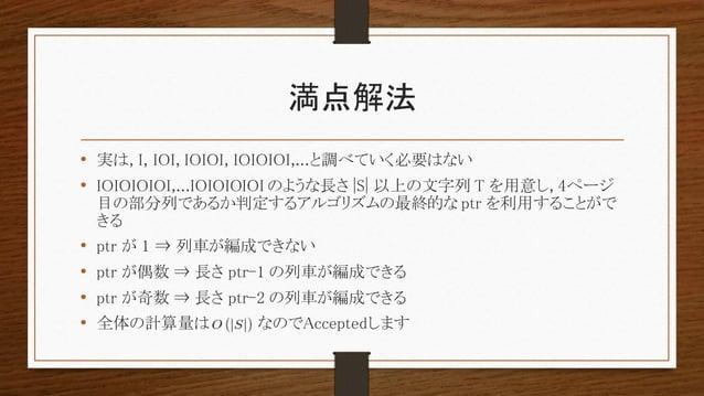 満点解法 • 実は, I, IOI, IOIOI, IOIOIOI,...と調べていく必要はない • IOIOIOIOI,...IOIOIOIOI のような長さ |S| 以上の文字列 T を用意し, 4ページ 目の部分列であるか判定するアルゴリ...