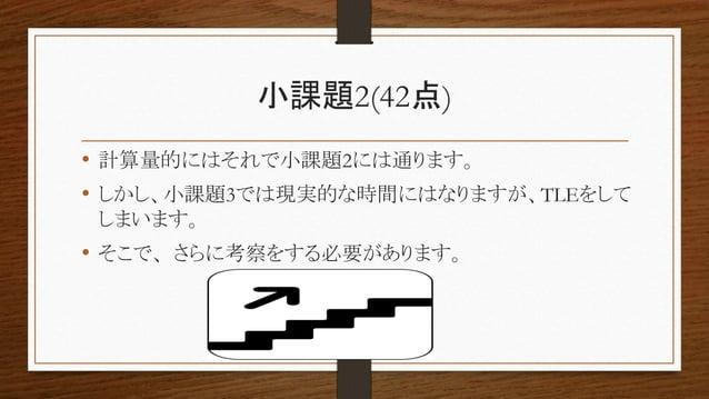 小課題2(42点) • 計算量的にはそれで小課題2には通ります。 • しかし、小課題3では現実的な時間にはなりますが、TLEをして しまいます。 • そこで、さらに考察をする必要があります。