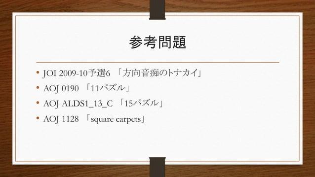 参考問題 • JOI 2009-10予選6 「方向音痴のトナカイ」 • AOJ 0190 「11パズル」 • AOJ ALDS1_13_C 「15パズル」 • AOJ 1128 「square carpets」
