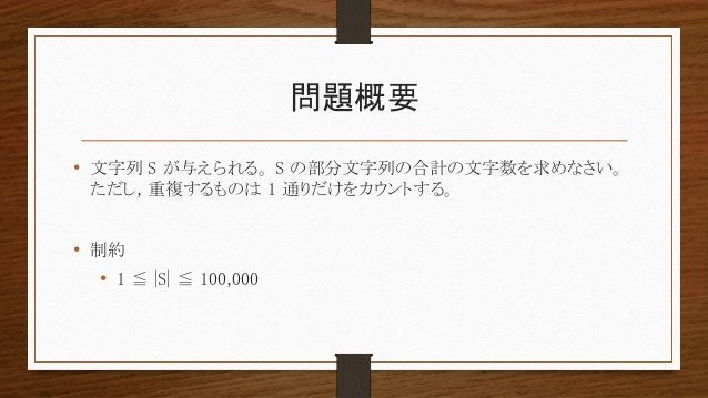 問題概要 • 文字列 S が与えられる。 S の部分文字列の合計の文字数を求めなさい。 ただし, 重複するものは 1 通りだけをカウントする。 • 制約 • 1 ≦ |S| ≦ 100,000