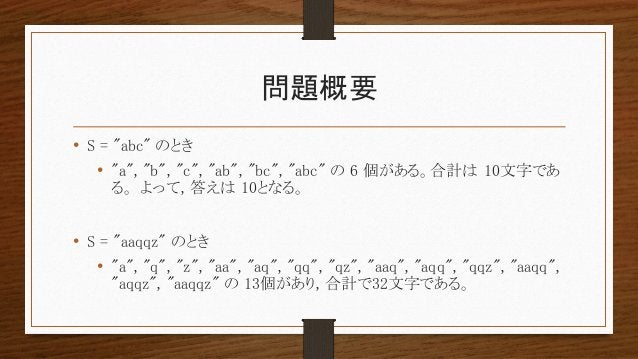 """問題概要 • S = """"abc"""" のとき • """"a"""", """"b"""", """"c"""", """"ab"""", """"bc"""", """"abc"""" の 6 個がある。合計は 10文字であ る。 よって, 答えは 10となる。 • S = """"aaqqz"""" のとき • """"a"""", """"q..."""