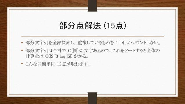 部分点解法 (15点) • 部分文字列を全部探索し, 重複しているものを 1 回しかカウントしない。 • 部分文字列は合計で O(|S|^3) 文字あるので, これをソートすると全体の 計算量は O(|S|^3 log |S|) かかる。 • ...