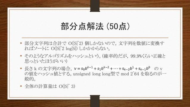 部分点解法 (50点) • 部分文字列は合計で O(|S|^2) 個しかないので, 文字列を数値に変換す ればソートに O(|S|^2 log|S|) しかかからない。 • そのようなアルゴリズムをハッシュという。(確率的だが, 99.9%くら...