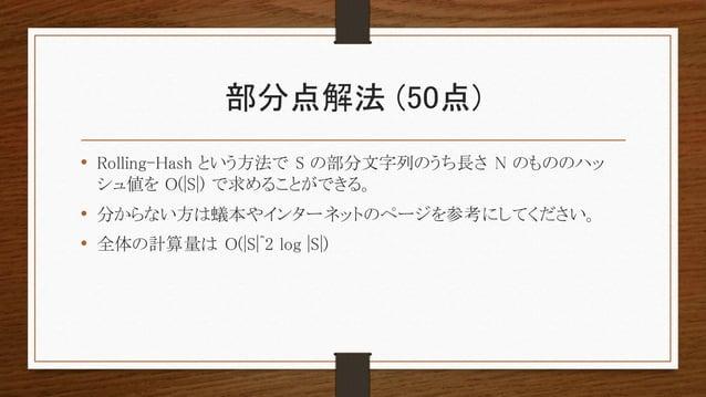 部分点解法 (50点) • Rolling-Hash という方法で S の部分文字列のうち長さ N のもののハッ シュ値を O(|S|) で求めることができる。 • 分からない方は蟻本やインターネットのページを参考にしてください。 • 全体の計...