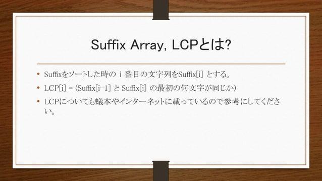 Suffix Array, LCPとは? • Suffixをソートした時の i 番目の文字列をSuffix[i] とする。 • LCP[i] = (Suffix[i-1] と Suffix[i] の最初の何文字が同じか) • LCPについても蟻...