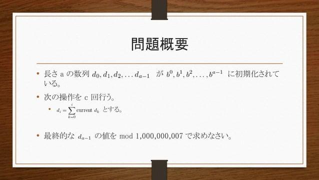 問題概要 • 長さ a の数列 が に初期化されて いる。 • 次の操作を c 回行う。 • とする。 • 最終的な の値を mod 1,000,000,007 で求めなさい。