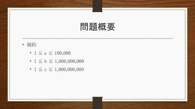 問題概要 • 制約 • 1 ≦ a ≦ 100,000 • 1 ≦ b ≦ 1,000,000,000 • 1 ≦ c ≦ 1,000,000,000