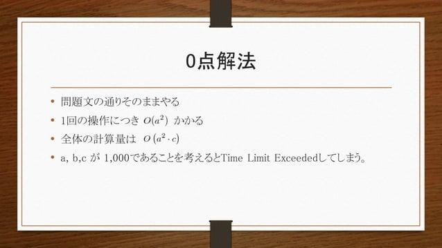 0点解法 • 問題文の通りそのままやる • 1回の操作につき かかる • 全体の計算量は • a, b,c が 1,000であることを考えるとTime Limit Exceededしてしまう。