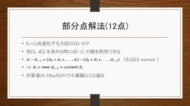 部分点解法(12点) • もっと高速化する方法はないか? • 実は, d[i] を求める時にd[i-1] の値を利用できる • (右辺は current ) • ⇒ • 計算量は O(ac)なので小課題1には通る