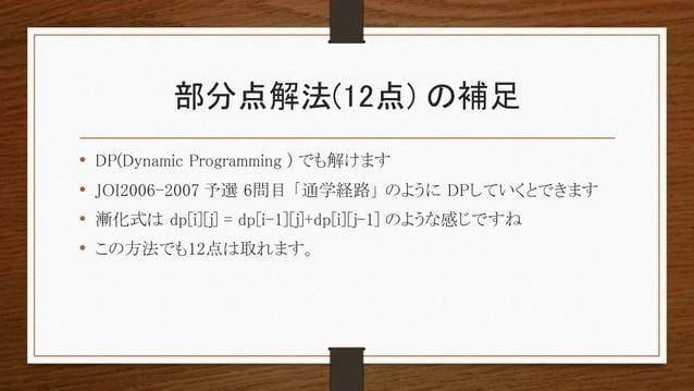 部分点解法(12点) の補足 • DP(Dynamic Programming ) でも解けます • JOI2006-2007 予選 6問目 「通学経路」 のように DPしていくとできます • 漸化式は dp[i][j] = dp[i-1][j...