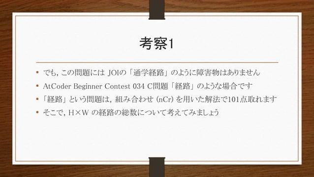 考察1 • でも, この問題には JOIの 「通学経路」 のように障害物はありません • AtCoder Beginner Contest 034 C問題 「経路」 のような場合です • 「経路」 という問題は, 組み合わせ (nCr) を用い...