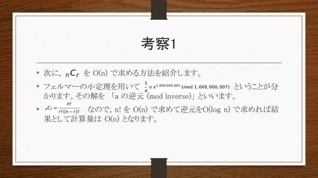 考察1 • 次に, を O(n) で求める方法を紹介します。 • フェルマーの小定理を用いて ということが分 かります。その解を 「a の逆元 (mod inverse)」 といいます。 • なので, n! を O(n) で求めて逆元をO(lo...