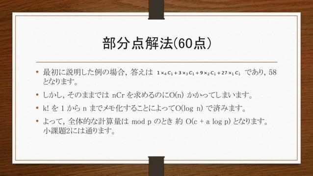 部分点解法(60点) • 最初に説明した例の場合, 答えは であり, 58 となります。 • しかし, そのままでは nCr を求めるのにO(n) かかってしまいます。 • k! を 1 から n までメモ化することによってO(log n) で...