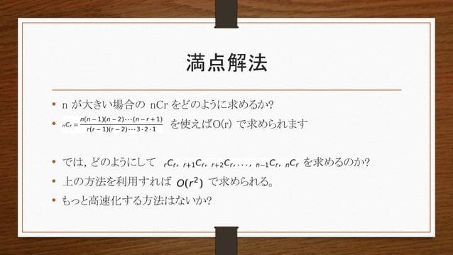 満点解法 • n が大きい場合の nCr をどのように求めるか? • を使えばO(r) で求められます • では, どのようにして を求めるのか? • 上の方法を利用すれば で求められる。 • もっと高速化する方法はないか?