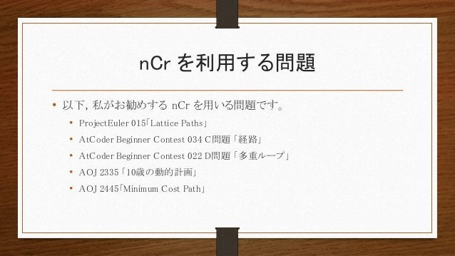 nCr を利用する問題 • 以下, 私がお勧めする nCr を用いる問題です。 • ProjectEuler 015「Lattice Paths」 • AtCoder Beginner Contest 034 C問題 「経路」 • AtCode...