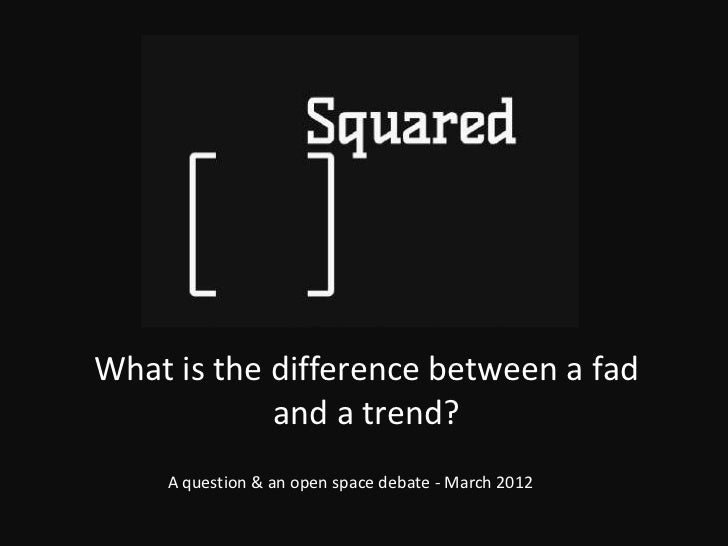 What is the difference between a fad            and a trend?    A question & an open space debate - March 2012