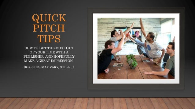 QUICK PITCH TIPS HOW TO GET THE MOST OUT OF YOUR TIME WITH A PUBLISHER, AND HOPEFULLY MAKE A GREAT IMPRESSION. (RESULTS MA...