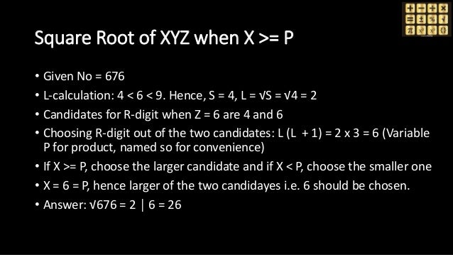 Square Root of XYZ when X >= P • Given No = 676 • L-calculation: 4 < 6 < 9. Hence, S = 4, L = √S = √4 = 2 • Candidates for...